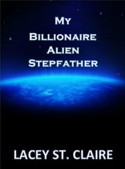 My Billionaire Alien Stepfather ebook by Lacey St. Claire