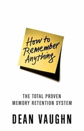 How to Remember Anything - The Proven Total Memory Retention System ebook by Dean Vaughn