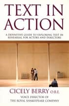 Text In Action - A Definitive Guide To Exploring Text In Rehearsal For Actors And Directors ebook by Cicely Berry