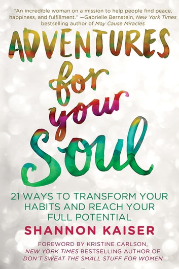 Adventures for Your Soul - 21 Ways to Transform Your Habits and Reach Your Full Potential ebook by Shannon Kaiser