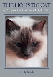 Holistic Cat - A Complete Guide to Natural Health Care ebook by Holly Mash