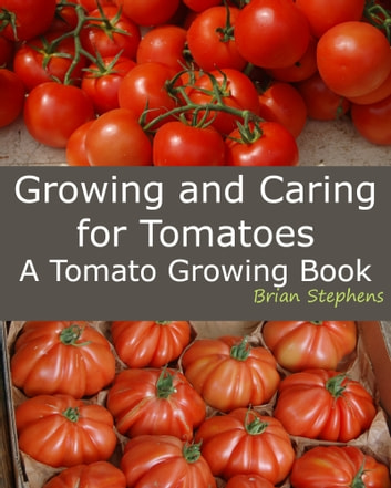 Growing and Caring for Tomatoes, An Essential Tomato Growing Book ebook by Brian Stephens