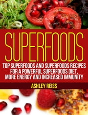 Superfoods - Top Superfoods and Superfoods Recipes for a Powerful Superfoods Diet, More Energy and Increased Immunity ebook by Ashley Reiss