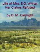 The Life of Mrs. E. G. White: Her Claims Refuted ebook by D. M. Canright