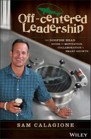 Off-Centered Leadership - The Dogfish Head Guide to Motivation, Collaboration and Smart Growth ebook by Sam Calagione