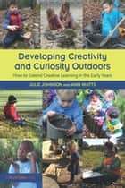 Developing Creativity and Curiosity Outdoors - How to Extend Creative Learning in the Early Years ebook by Julie Johnson, Ann Watts