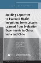 Building Capacities to Evaluate Health Inequities: Some Lessons Learned from Evaluation Experiments in China, India and Chile - New Directions for Evaluation, Number 154 ebook by Sanjeev Sridharan, Kun Zhao, April Nakaima