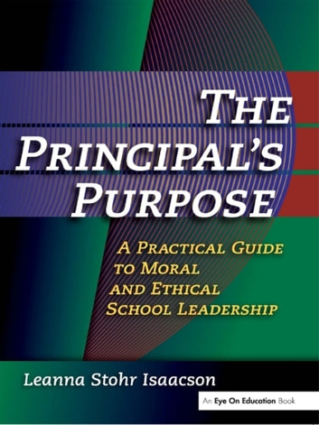 Principal's Purpose, The - A Practical Guide to Moral and Ethical School Leadership ebook by Leanna Isaacson