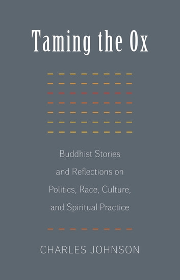 Taming the Ox - Buddhist Stories and Reflections on Politics, Race, Culture, and Spiritual Practice ebook by Charles R. Johnson