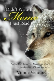 I Didn't Write the Memo I Just Read It - Selected Poems, Musings, and Leadership Observations ebook by Vinnie Venturella