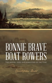 Bonnie Brave Boat Rowers - The heroes, seers and songsters of the Tyne ebook by Christopher Dodd