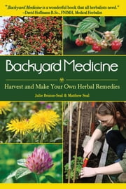 Backyard Medicine - Harvest and Make Your Own Herbal Remedies ebook by Julie Bruton-Seal,Matthew Seal