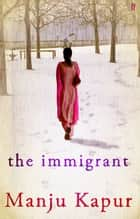 The Immigrant ebook by Manju Kapur