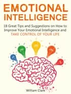 Emotional Intelligence: 18 Great Tips and Suggestions on How to Improve Your Emotional Intelligence and Take Control of Your Life ebook by William Clark