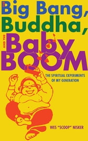 "The Big Bang, the Buddha, and the Baby Boom - The Spiritual Experiments of My Generation ebook by Wes ""Scoop"" Nisker"