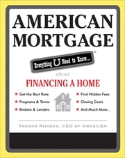 American Mortgage: Everything U Need to Know About Financing a Home - Everything U Need to Know About Purchasing and Refinancing a Home ebook by Trevor Rhodes
