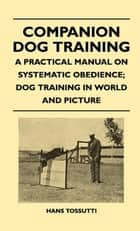 Companion Dog Training - A Practical Manual On Systematic Obedience; Dog Training In World And Picture ebook by Hans Tossutti