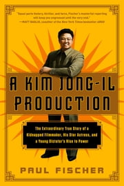 A Kim Jong-Il Production - The Extraordinary True Story of a Kidnapped Filmmaker, His Star Actress, and a Young Dictator's Rise to Power ebook by Paul Fischer