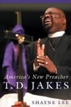 T.D. Jakes - America's New Preacher ebook by Shayne Lee