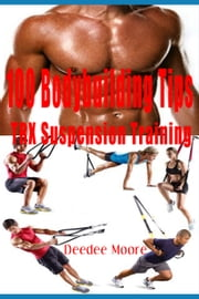 100 Bodybuilding Tips: TRX Suspension Training ebook by Deedee Moore