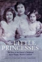 The Little Princesses - The Story of the Queen's Childhood by her Nanny, Marion Crawford ebook by Marion Crawford, Jennie Bond