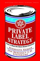 Private Label Strategy - How to Meet the Store Brand Challenge ebook by Nirmalya Kumar, Jan-benedict E. m. Steenkamp