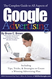 The Complete Guide to Google Advertising - Including Tips, Tricks, & Strategies to Create a Winning Advertising Plan ebook by Bruce C. Brown