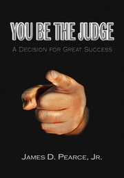 You Be the Judge - A Decision for Great Success ebook by James D. Pearce Jr.