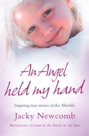 An Angel Held My Hand: Inspiring True Stories of the Afterlife ebook by Jacky Newcomb