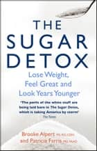 The Sugar Detox - Lose Weight, Feel Great and Look Years Younger ebook by Brooke Alpert, Patricia Farris