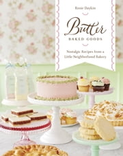 Butter Baked Goods - Nostalgic Recipes From a Little Neighborhood Bakery ebook by Rosie Daykin