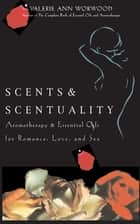 Scents & Scentuality - Aromatherapy and Essential Oils for Romance, Love, & Sex ebook by Valerie Ann Worwood