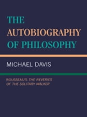 The Autobiography of Philosophy - Rousseau's the Reveries of the Solitary Walker ebook by Michael Davis