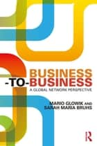 Business-to-Business - A Global Network Perspective ebook by Mario Glowik, Sarah Maria Bruhs