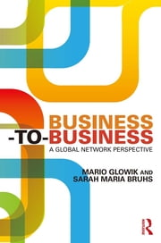 Business-to-Business - A Global Network Perspective ebook by Mario Glowik,Sarah Maria Bruhs