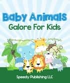 Baby Animals Galore For Kids - Picture Book for Children eBook by Speedy Publishing