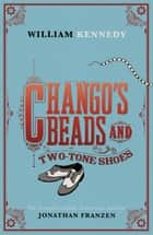 Chango's Beads and Two-Tone Shoes ebook by William Kennedy