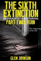 The Sixth Extinction: An Apocalyptic Tale of Survival - Part Two: Ruin ebook by
