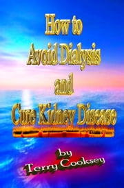 How to Avoid Dialysis and Cure Kidney Disease ebook by Terry Cooksey