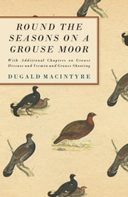 Round the Seasons on a Grouse Moor - With Additional Chapters on Grouse Disease and Vermin and Grouse Shooting ebook by Dugald Macintyre