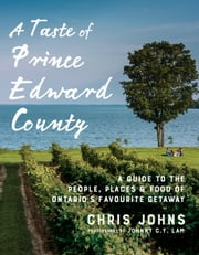 A Taste of Prince Edward County - A Guide to the People, Places & Food of Ontario's Favourite Getaway ebook by Chris Johns