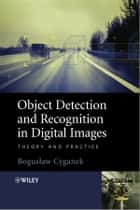 Object Detection and Recognition in Digital Images - Theory and Practice ebook by Boguslaw Cyganek