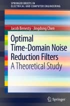 Optimal Time-Domain Noise Reduction Filters - A Theoretical Study ebook by Jacob Benesty, Jingdong Chen