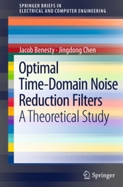 Optimal Time-Domain Noise Reduction Filters - A Theoretical Study ebook by Jacob Benesty,Jingdong Chen