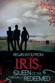 Iris: Queen of the Partially Redeemed ebook by Regan Wolfrom