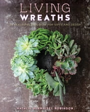 Living Wreaths - 20 Beautiful Projects for Gift and Decor ebook by Natalie Bernhisel Robinson