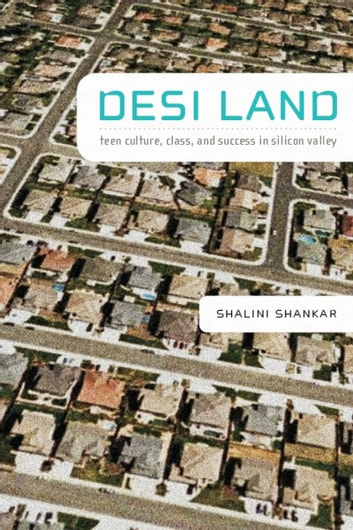 Desi Land - Teen Culture, Class, and Success in Silicon Valley ebook by Shalini Shankar