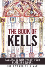 The book of kells - ILLUSTRATED WITH TWENTY-FOUR PLATES IN COLOURS ebook by Sir Edward Sullivan