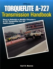 Torqueflite A-727 Transmission Handbook HP1399 - How to Rebuild or Modify Chrysler's A-727 Torqueflite for All Applications ebook by Carl Munroe