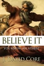 Believe It, You Know an Atheist ebook by J. David Core